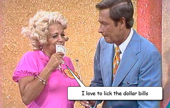 I like to lick the dollar bills on the Price is Right